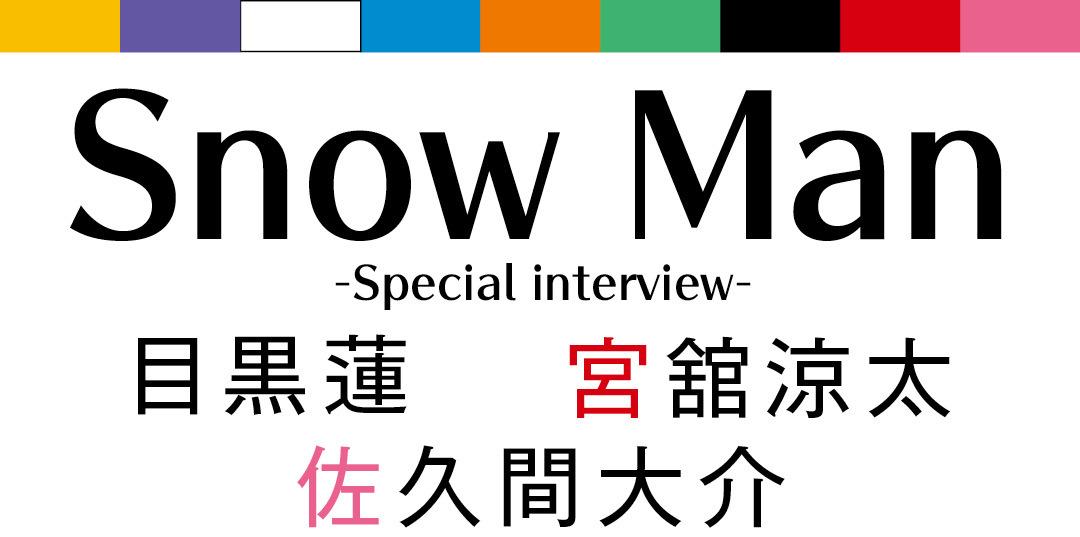 Snow Man -Special interview- 目黒蓮 宮舘涼太 佐久間大介