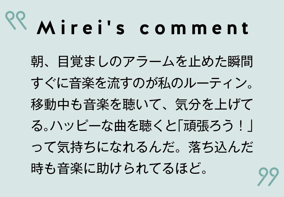 Mirei's comment 朝、目覚ましのアラームを止めた瞬間すぐに音楽を流すのが私のルーティン。 移動中も音楽を聴いて、気分を上げてる。ハッピーな曲を聴くと「頑張ろう!」 って気持ちになれるんだ。落ち込んだ時も音楽に助けられてるほど。