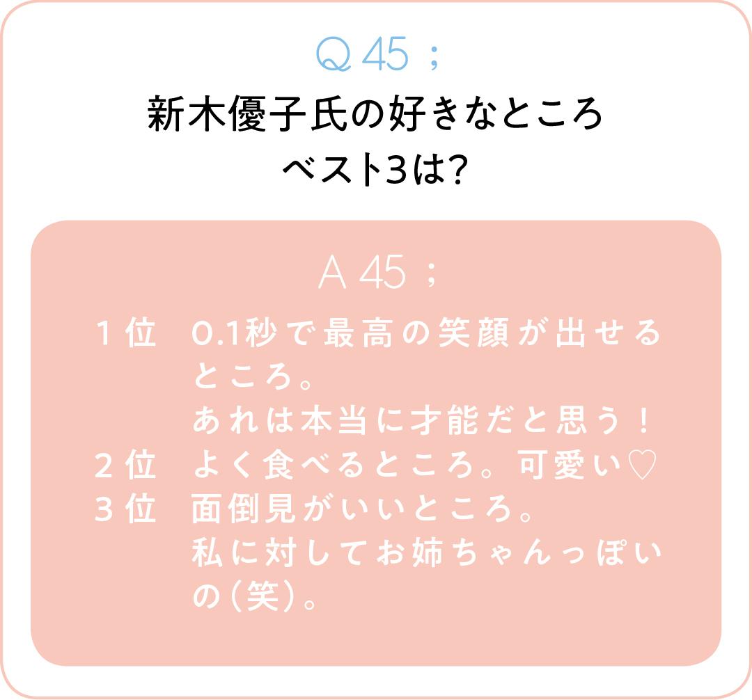 Q45;新木優子氏の好きなところベスト3は? A45;1位0.1秒で最高の笑顔が出せるところ。 あれは本当に才能だと思う! 2位よく食べるところ。可愛い♡ 3位面倒見がいいところ。 私に対してお姉ちゃんっぽいの(笑)。