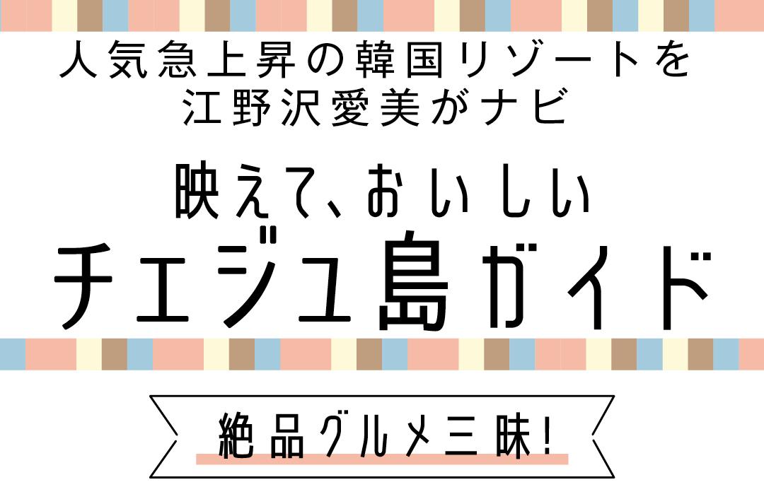 人気急上昇の韓国リゾートを江野沢愛美がナビ 映えて、おいしいチャジュ島ガイド 絶品グルメ三昧!