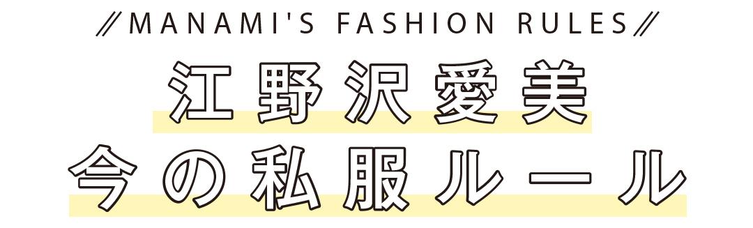 MANAMI'S FASHION RULES   江野沢愛美 今の私服ルール