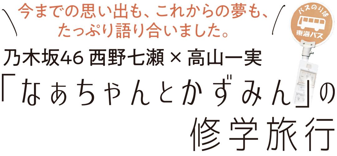 今までの思い出も、これからの夢も、 たっぷり語り合いました。乃木坂46 西野七瀬 × 高山一実 「なあちゃんとかずみん」の修学旅行
