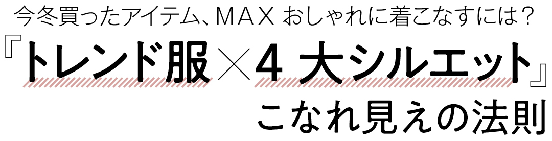 今冬買ったアイテム、MAXおしゃれに着こなすには?『トレンド服×4大シルエット』こなれ見えの法則