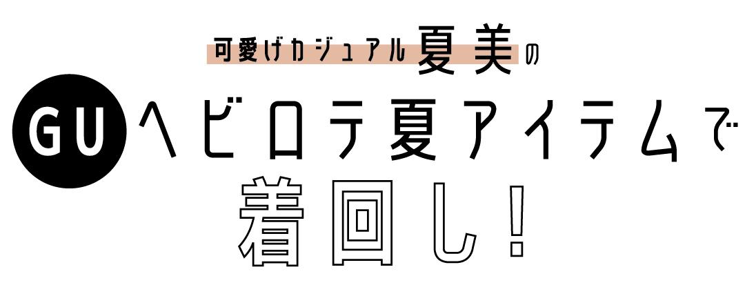可愛げカジュアル夏美のGUヘビロテ夏アイテムで着回し!