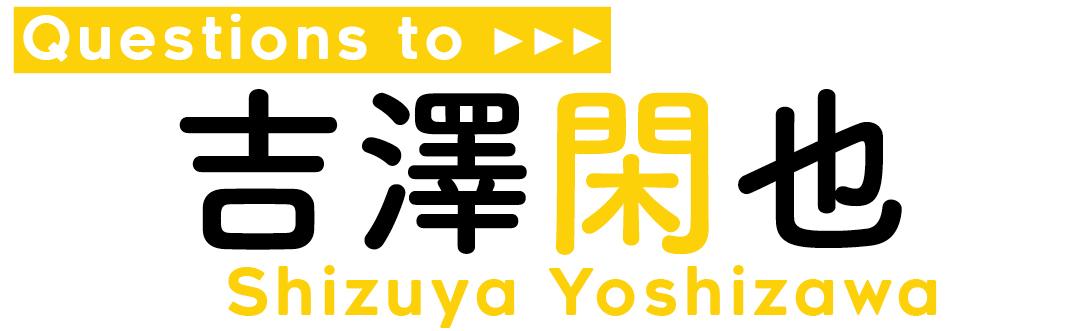Questions to吉澤 閑也 Shizuya Yoshizawa