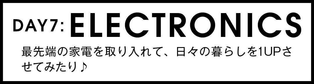 DAY7:ELECTRONICS 最先端の家電を取り入れて、日々の暮らしを1UPさせてみたり♪