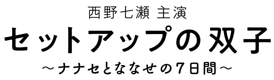 西野七瀬  主演 セットアップの双子 〜ナナセとななせの7日間〜