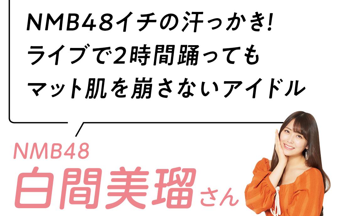 NMB48イチの汗っかき! ライブで2時間踊っても マット肌を崩さないアイドル NMB48  白間美瑠さん