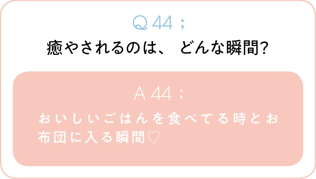 Q44;癒やされるのは、どんな瞬間? A44;おいしいごはんを食べてる時とお布団に 入る瞬間♡