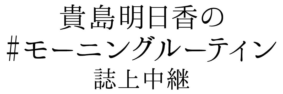 貴島明日香の#モーニングルーティン 誌上中継