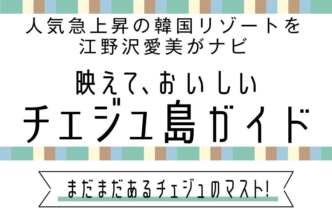 人気急上昇の韓国リゾートを江野沢愛美がナビ 映えて、おいしいチャジュ島ガイド まだまだあるチェジュのマスト!