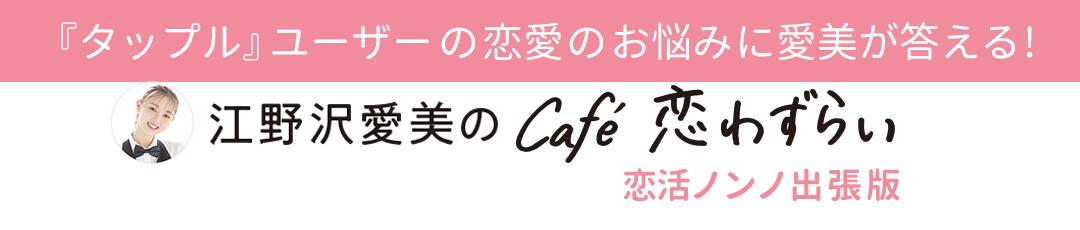 『タップル』ユーザーの恋愛のお悩みに愛美が答える!【江野沢愛美のcafé 恋わずらい】恋活ノンノ出張版
