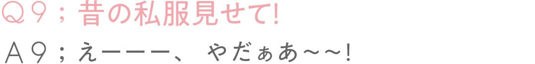 Q9:昔の私服見せて!A9:えーーー、やだぁあ〜〜!