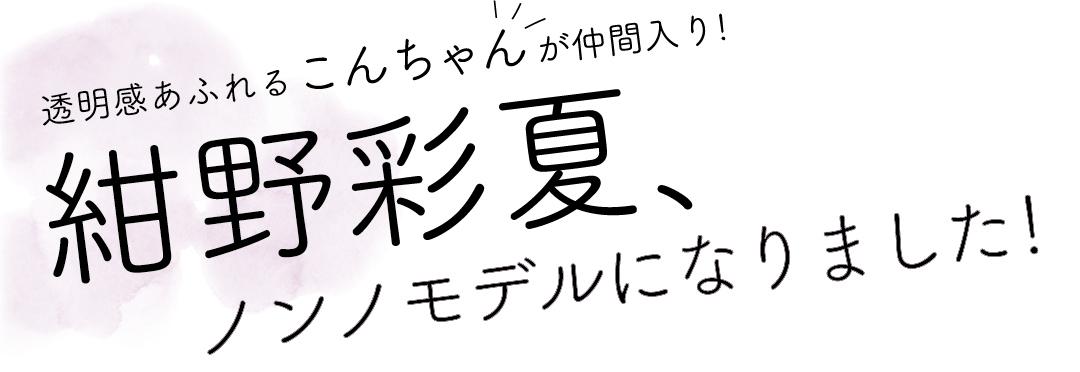 透明感あふれるこんちゃんが仲間入り! 紺野彩夏、のんのモデルになりました!