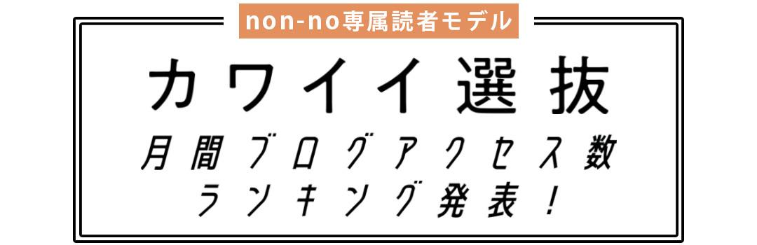 non-no専属読者モデル|カワイイ選抜 月間ブログアクセス数ランキング発表!