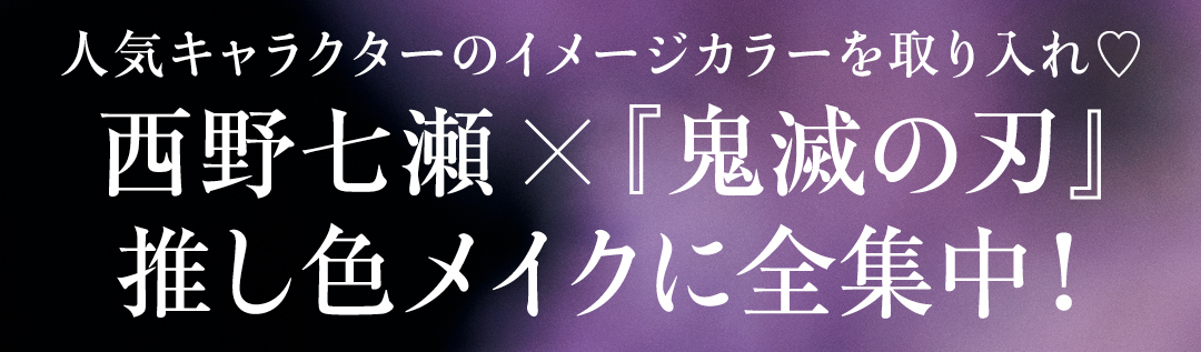人気キャラクターのイメージカラーを取り入れ♡ 西野七瀬×『鬼滅の刃』推し色メイクに全集中!