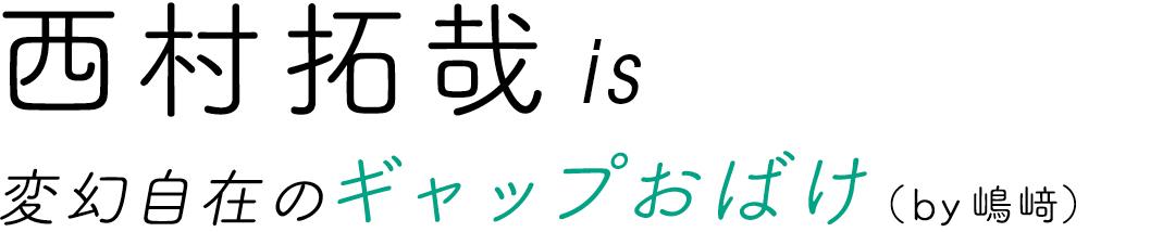 西村拓哉is変幻自在のギャップおばけ(by嶋﨑)