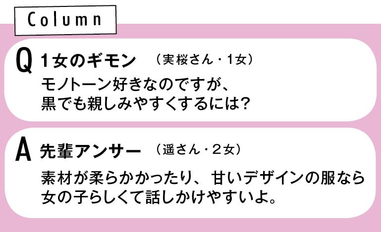 Q 1女のギモン モノトーン好きなのですが、黒でも親しみやすくするには? (実桜さん・1女) A先輩アンサー 素材が柔らかかったり、甘いデザインの服なら女の子らしくて話しかけやすいよ。(遥さん・2女)