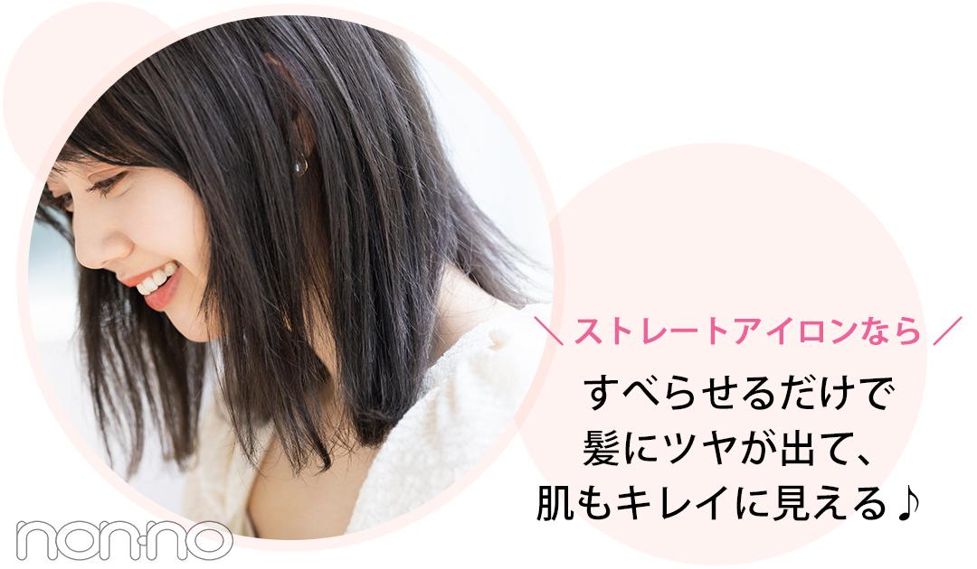 \ストレートアイロンなら/ すべらせるだけで髪にツヤが出て、 肌もキレイに見える♪