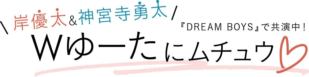 『DREAM BOYS』で共演中! 岸優太&神宮寺勇太 Wゆーたにムチュウ♡