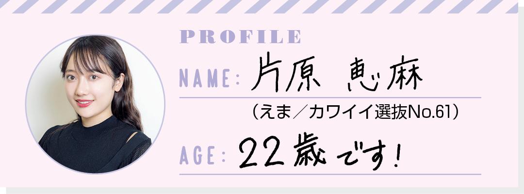 PROFILE NAME:片原恵麻(えま/カワイイ選抜No.61) AGE:22歳です!