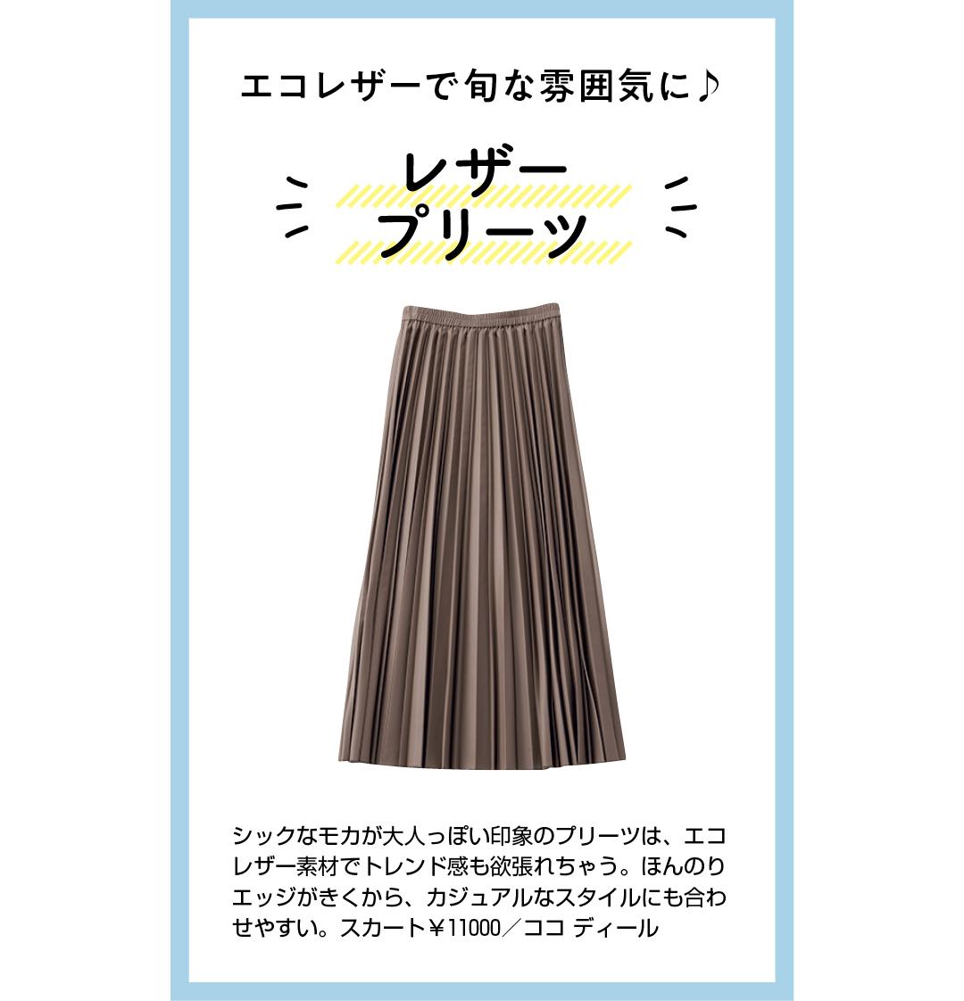 エコレザーで旬な雰囲気に♪ レザープリーツ シックなモカが大人っぽい印象のプリーツは、エコレザー素材でトレンド感も欲張れちゃう。ほんのりエッジがきくから、カジュアルなスタイルにも合わせやすい。スカート¥11000/ココ ディール
