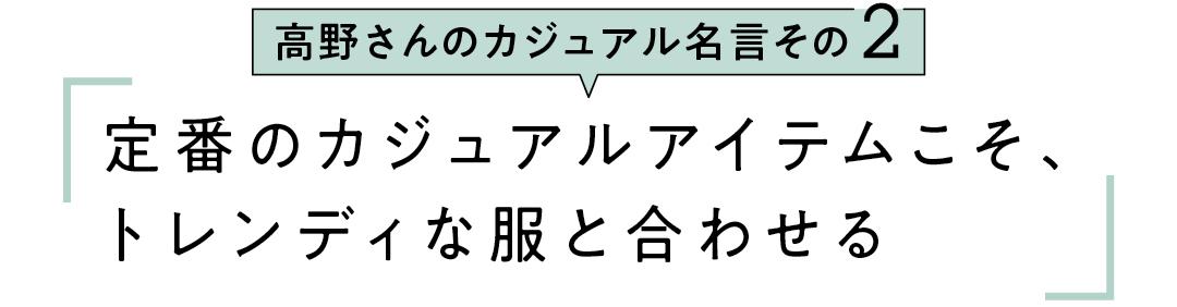 高野さんのカジュアル名言その2 定番のカジュアルアイテムこそ、 トレンディな服と合わせる