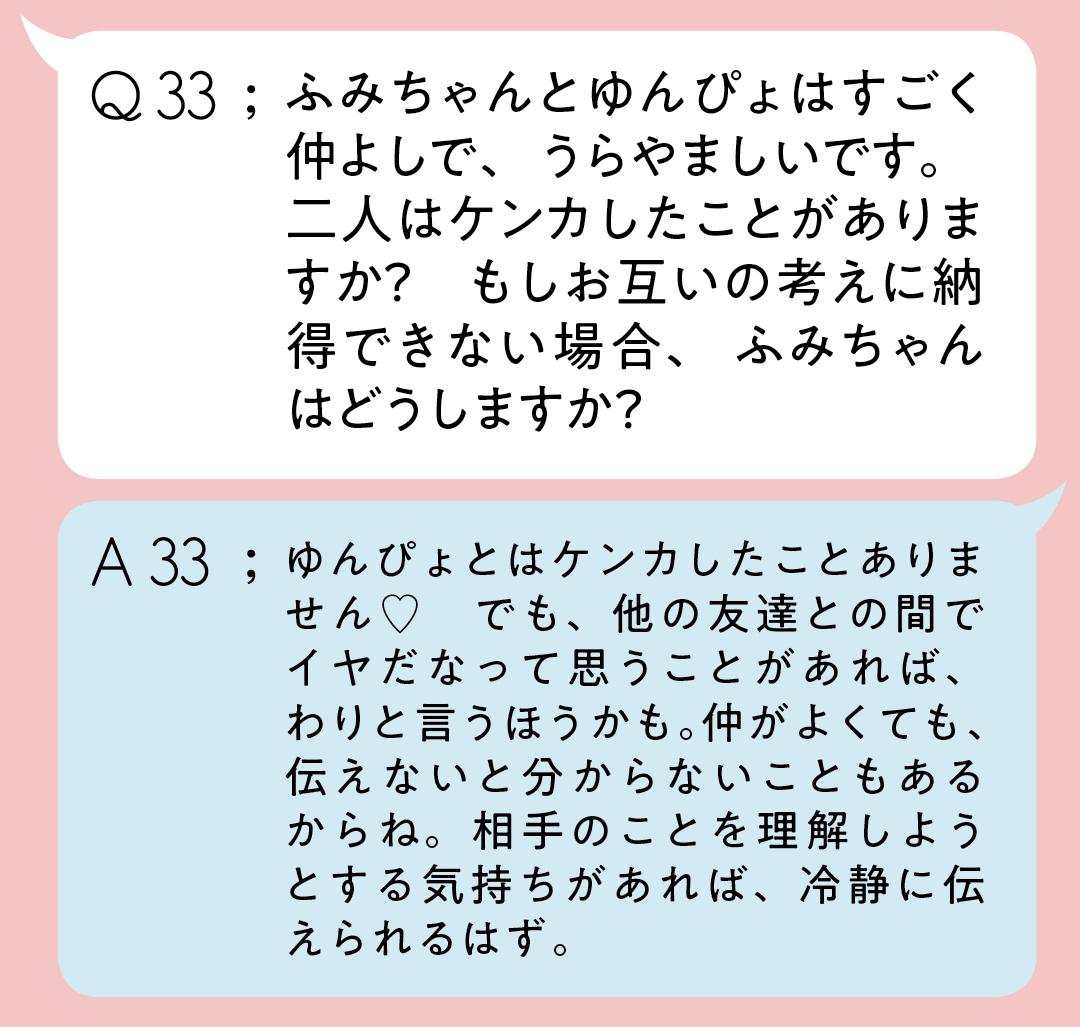 Q33:ふみちゃんとゆんぴょはすごく仲よしで、うらやましいです。二人はケンカしたことがありますか? もしお互いの考えに納得できない場合、ふみちゃんはどうしますか? A32;ゆんぴょとはケンカしたことありません♡ でも、他の友達との間でイヤだなって思うことがあれば、わりと言うほうかも。仲がよくても、伝えないと分からないこともあるからね。相手のことを理解しようとする気持ちがあれば、冷静に伝えられるはず。
