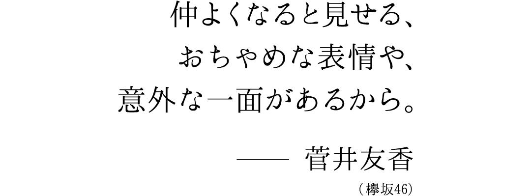 仲良くなると見せるおちゃめな表情や、意外な一面があるから。菅井友香(欅坂46)