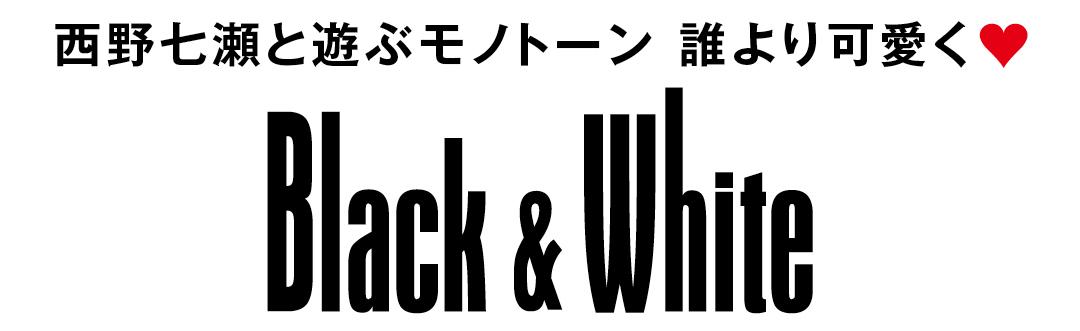 西野七瀬と遊ぶモノトーン 誰よりも可愛く♥ Black&White