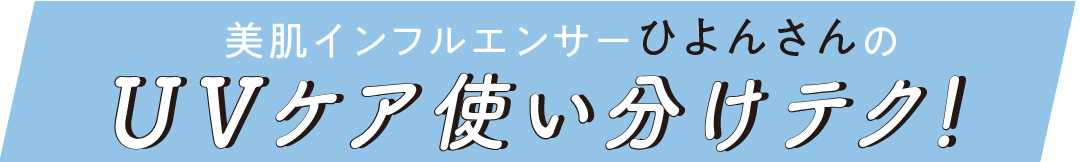 美肌インフルエンサー ひよんさんのUVケア使い分けテク!