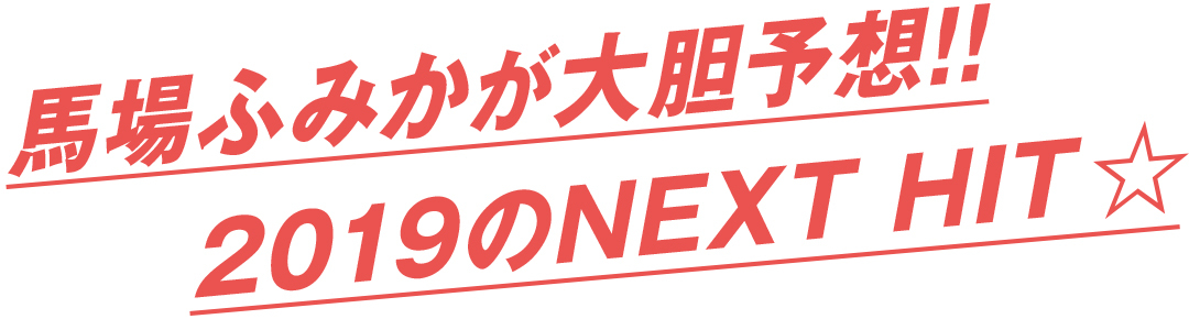 馬場ふみかが大胆予想!! 2019のNEXT HIT★