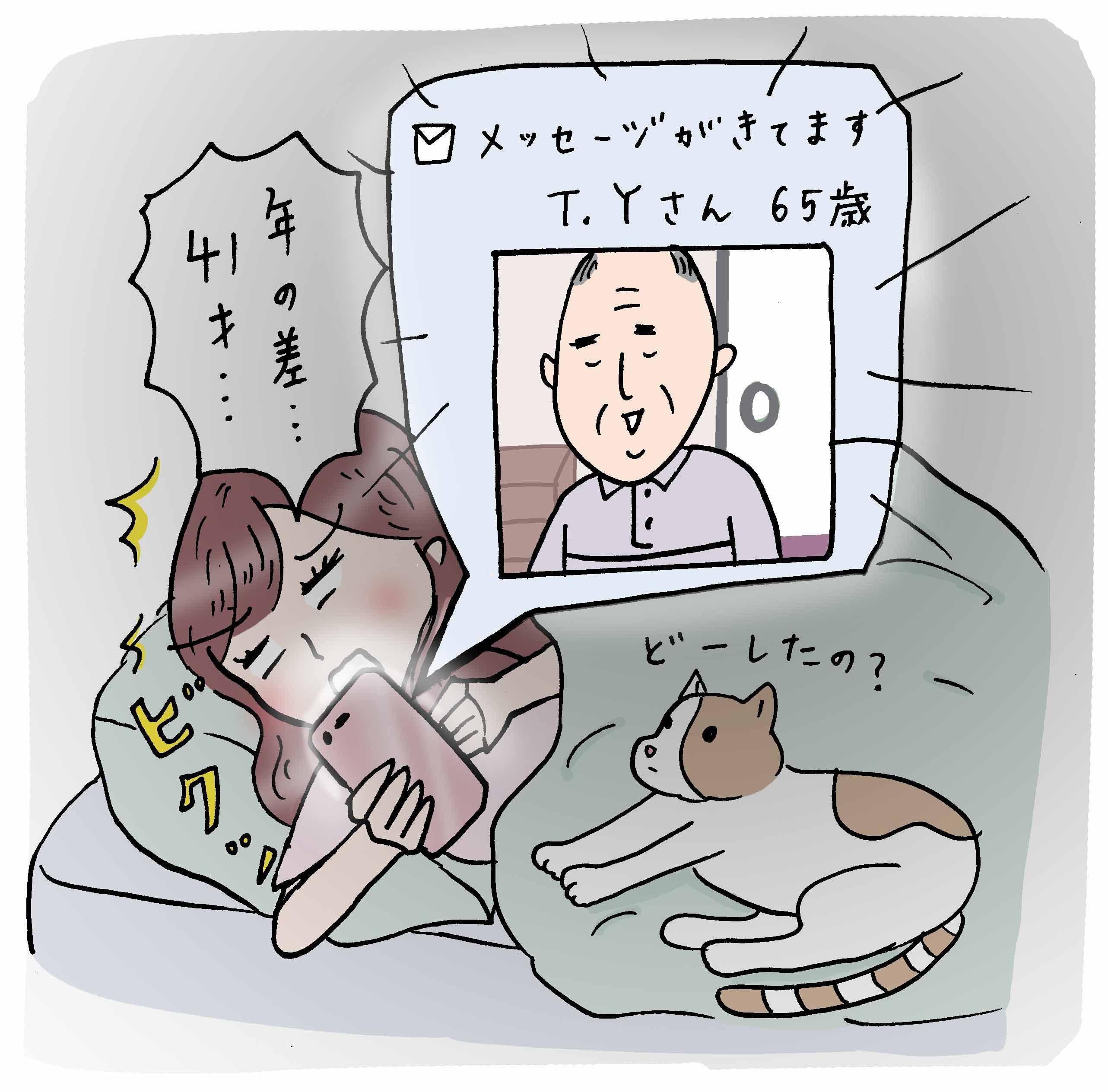 ●深夜の60歳 マッチングアプリを始めて3日目。たくさん届いたメッセージにマメに返信を心がけていたら、深夜に通知が。こんな時間に誰? と思ったら……65歳のおじいちゃんでした(笑)。(Y.S・22歳)