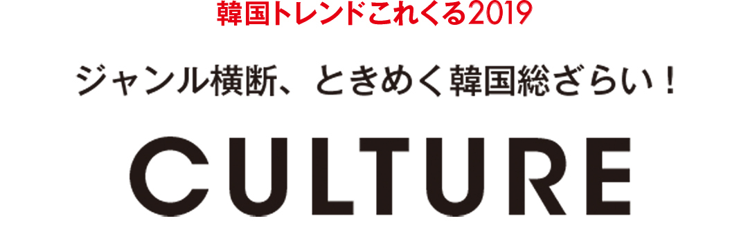 韓国トレンドこれくる2019|ジャンル横断、ときめく韓国総ざらい! CULTURE