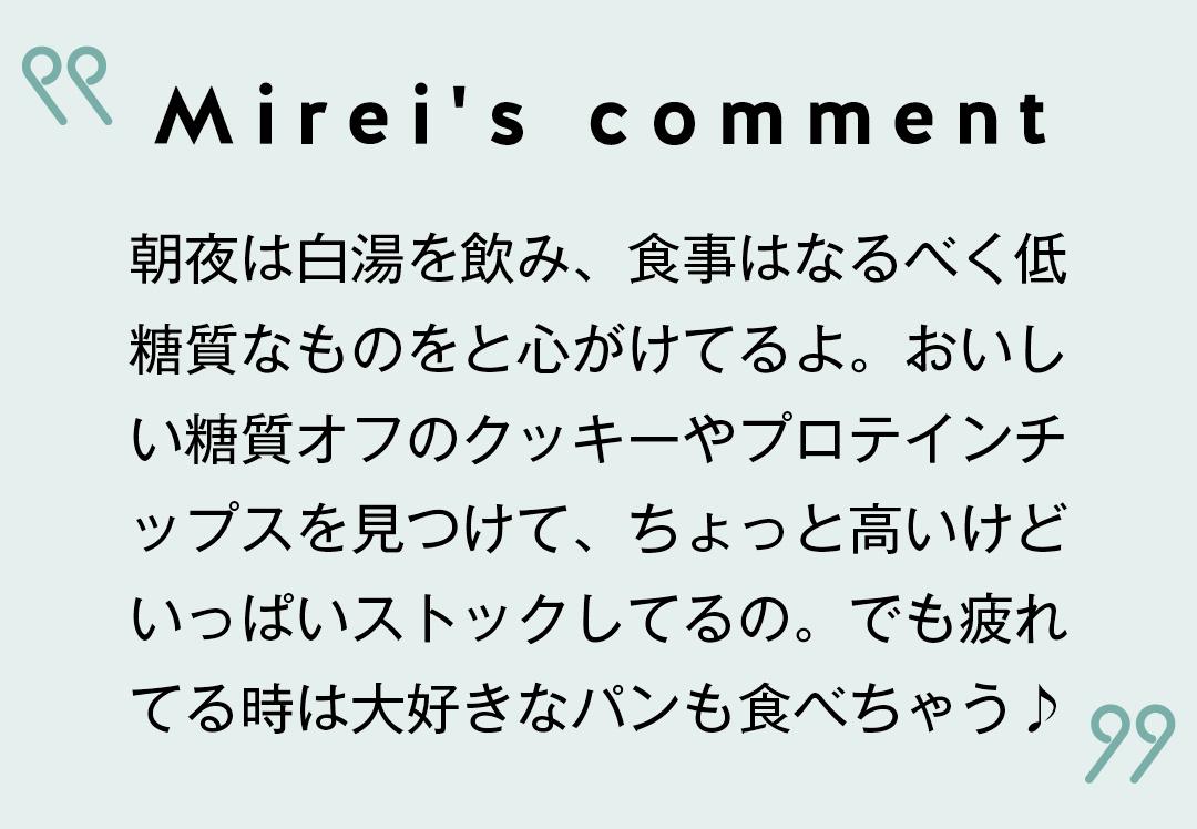 Mirei's comment 朝夜は白湯を飲み、食事はなるべく低糖質なものをと心がけてるよ。おいしい糖質オフのクッキーやプロテインチップスを見つけて、ちょっと高いけどいっぱいストックしてるの。でも疲れてる時は大好きなパンも食べちゃう♪