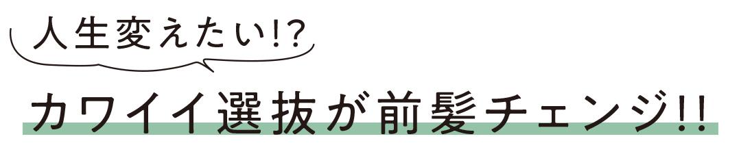 人生変えたい!? カワイイ選抜が前髪チェンジ!!