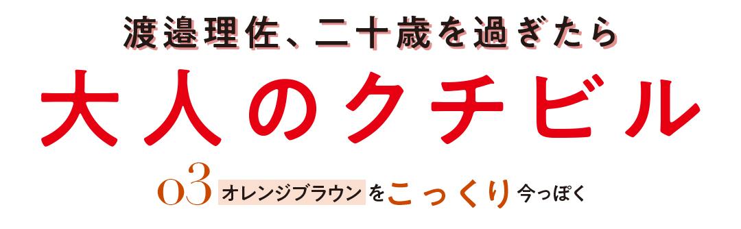 渡邉理佐、二十歳を過ぎたら大人のクチビル 03オレンジブラウンをこっくり今っぽく