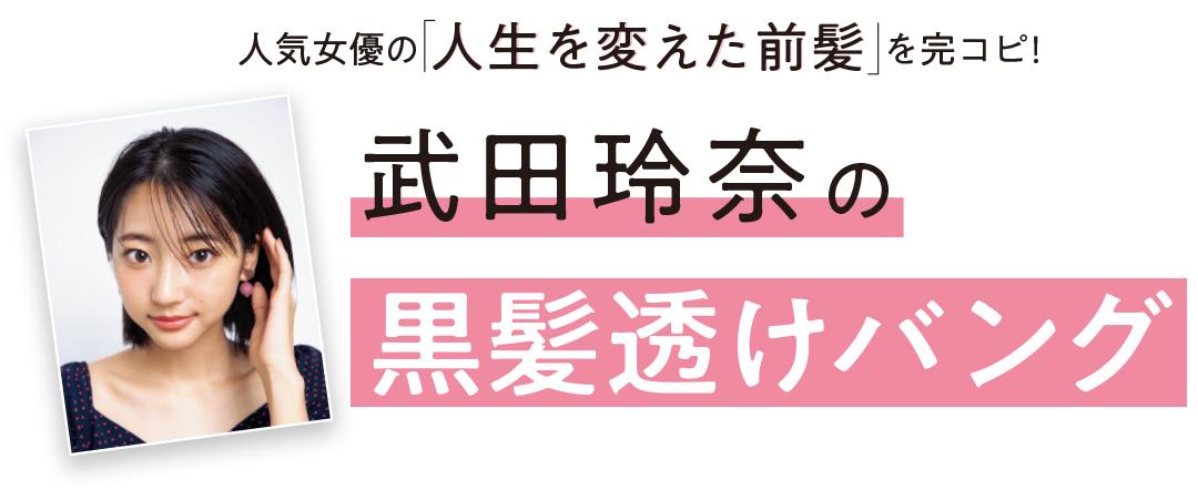 人気女優の「人生を変えた前髪」を完コピ! 武田玲奈の黒髪透けバング