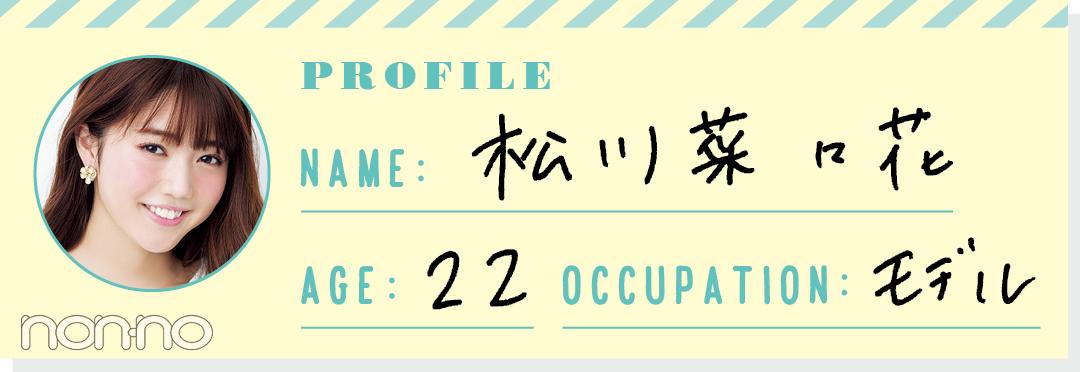 PROFILE NAME:松川菜々花 AGE:22 OCCUPATION:モデル