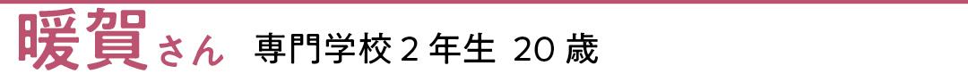 暖賀さん 専門学校2年生 20歳