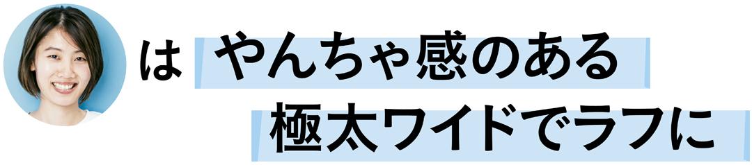 前田涼子さんはやんちゃ感のある極太ワイドでラフに