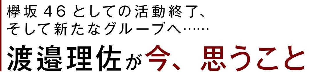 欅坂46としての活動終了、そして新たなグループへ…… 渡邉理佐が今、思うこと
