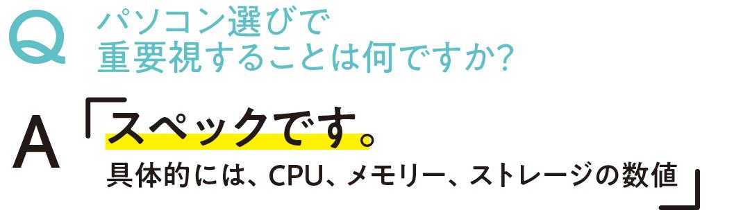 パソコン選びで重要視することは何ですか? Aスペックです。具体的には、CPU、メモリー、ストレージの数値