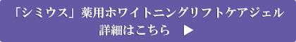 「シミウス」薬用ホワイトニングリフトケアジェル 詳細はこちら