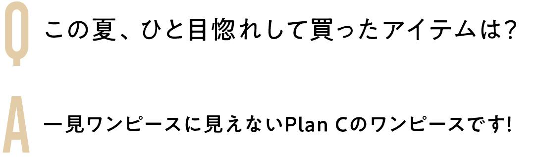 Q この夏、ひと目惚れして買ったアイテムは? A 一見ワンピースに見えないPlan Cのワンピースです!