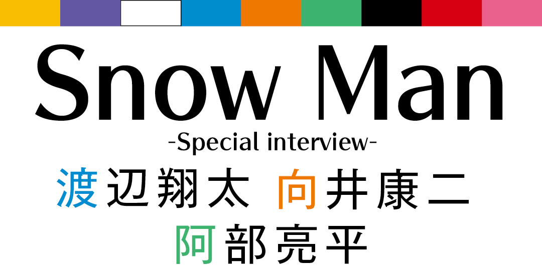Snow Man -Special interview- 渡辺翔太 向井康二 阿部亮平