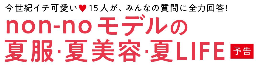 今世紀イチ可愛い♡15人が、みんなの質問に全力回答! non noモデルの夏服・夏美容・夏LIFE 予告