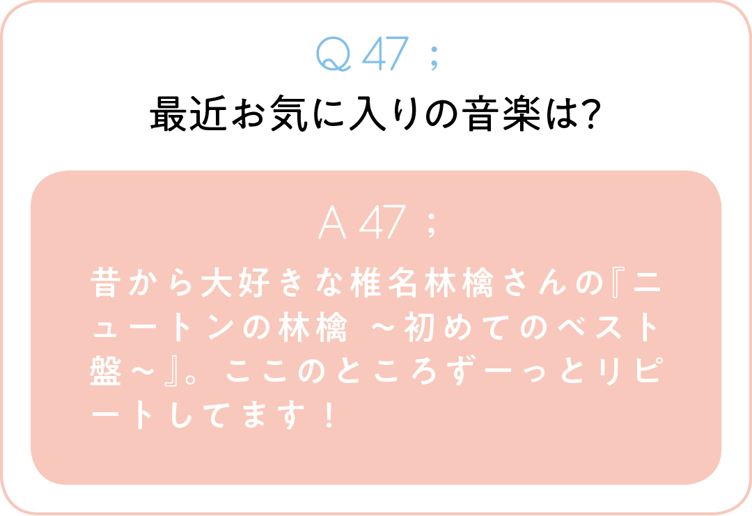 Q47;最近お気に入りの音楽は? A47;昔から大好きな椎名林檎さんの『ニュートンの林檎 ~初めてのベスト盤~』。ここのところずーっとリピートしてます!