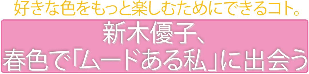 好きな色をもっと楽しむためにできるコト。新木優子、春色で「ムードある私」に出会う