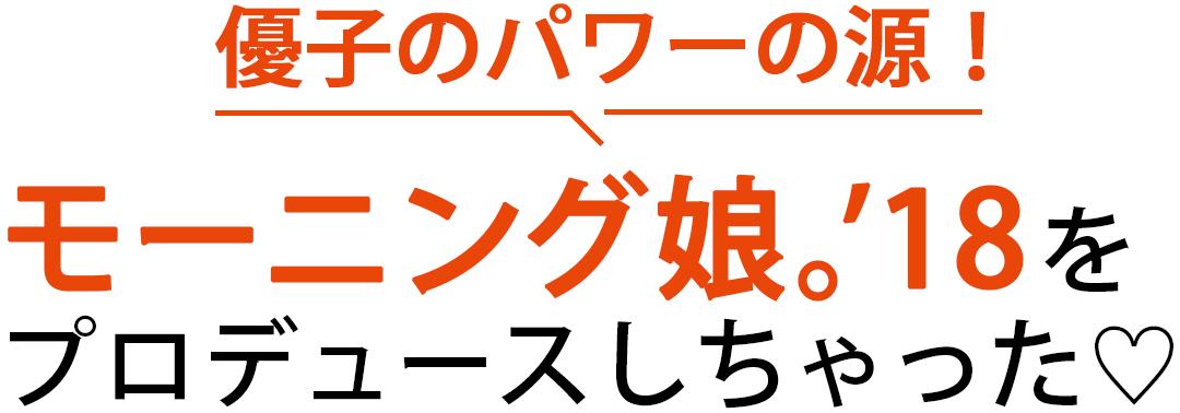 優子のパワーの源!モーニング娘。'18をプロデュースしちゃった♡